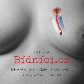 Bídníci.cz aneb Špinavé obrazy z dějin národa českého 1 - Kořeny (1945-1973) - Jiří Zídek