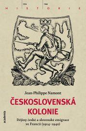 Československá Kolonie - Dějiny české a slovenské imigrace ve Francii (1914-1940) - Jean - Philippe Namont
