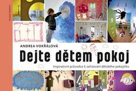 Dejte dětem pokoj! - Inspirativní průvodce k zařizování dětského pokojíčku - Andrea Vokřálová