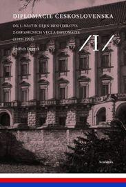 Diplomacie Československa Díl I. - Nástin dějin ministerstva zahraničních věcí a diplomacie (1918-1992) - Jindřich Dejmek a kolektiv