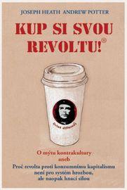 Kup si svou revoltu! O mýtu kontrakultury aneb Proč revolta proti konzumnímu kapitalismu není pro systém hrozbou, ale naopak hnací silou - Joseph Heat