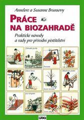 Práce na biozahradě - Praktické návody a rady pro přírodní pěstitele - Annelore a Susanne Brunsovy