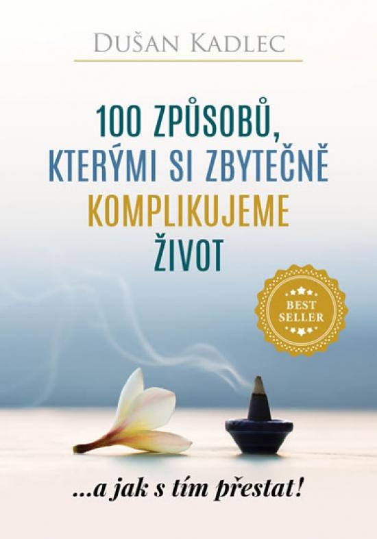 100 způsobů, kterými si zbytečně komplikujeme život - ...a jak s tím přestat! - Dušan Kadlec