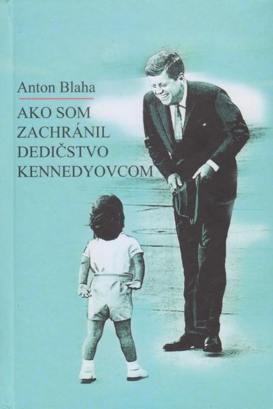 Ako som zachránil dedičstvo Kennedyovcom - Anton Blaha