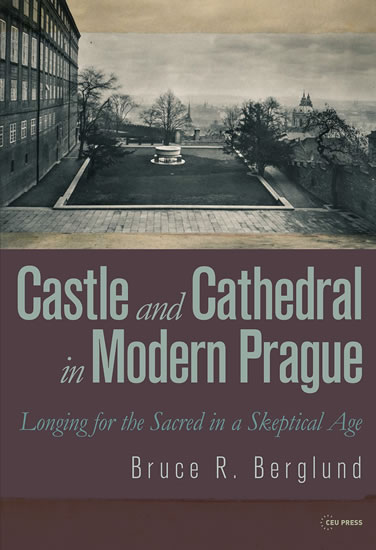 Castle and Cathedral in Modern Prague: Longing for the Sacred in a Skeptical Age - Bruce R. Berglund