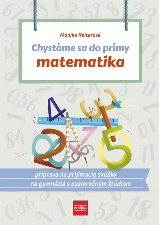 Chystáme sa do prímy – matematika: príprava na prijímacie skúšky z matematiky na osemročné gymnáziá - Monika Reiterová