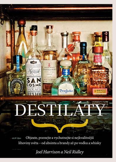 Destiláty - Objevte, poznejte a vychutnejte si nejkvalitnější lihoviny světa - od absintu a brandy až po vodku a whisky - Ridley Neil Harrison Joel,