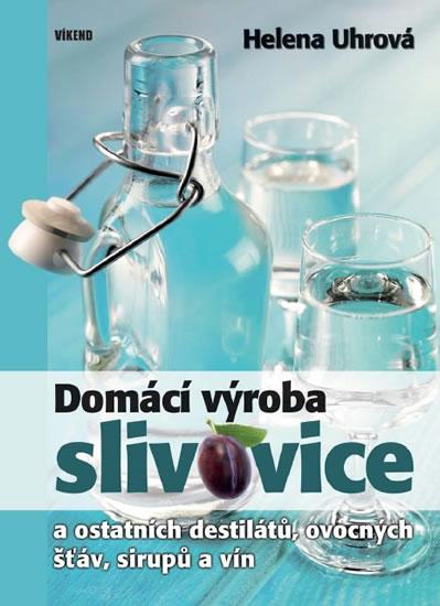 Domácí výroba slivovice a ostatních destilátů, ovocných šťáv, sirupů a vín - 2.vydání - Helena Uhrová