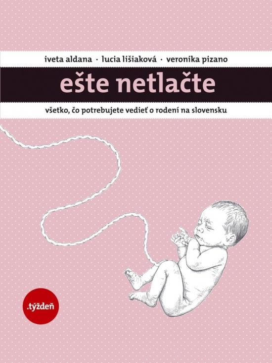 EŠTE NETLAČTE-Všetko, čo potrebujete vedieť o rodení na Slovensku - Iveta Aldana,Lucia Lišiaková,Veronika Pizano