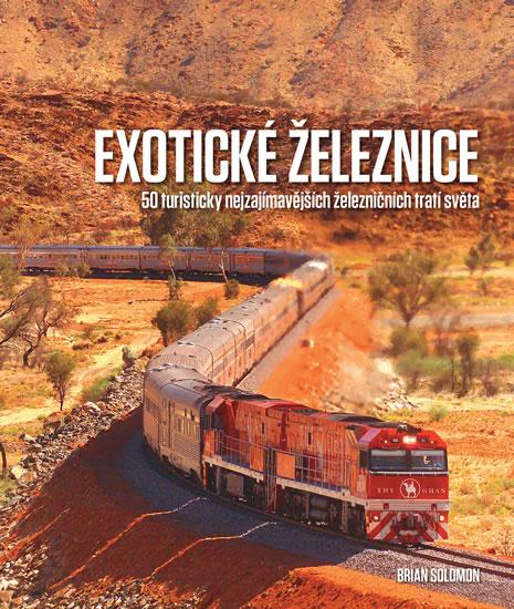 Exotické železnice - 50 turisticky nejzajímavějších železničních tratí světa - Brian Solomon