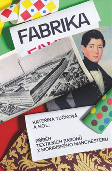 Fabrika - Příběh textilních baronů z moravského Manchesteru - Kateřina Tučková