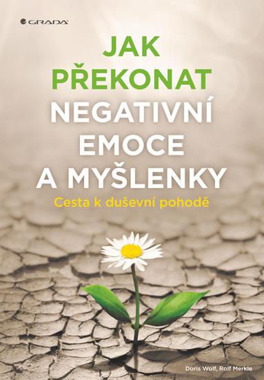 Jak překonat negativní emoce a myšlenky - Cesta k duševní pohodě - Doris Wolf, Rolf Merkle