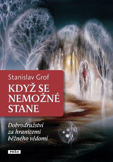 Když se nemožné stane - Dobrodružství za hranicemi běžného vědomí - Stanislav Grof