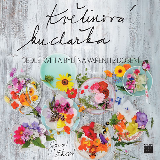 Květinová kuchařka - Jedlé kvítí a býlí na vaření i zdobení - Jana Vlková