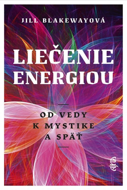 Liečenie energiou - Od vedy k mystike a späť - Blakewayová Jill