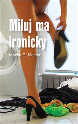 Miluj ma ironicky - Maxim E. Matkin