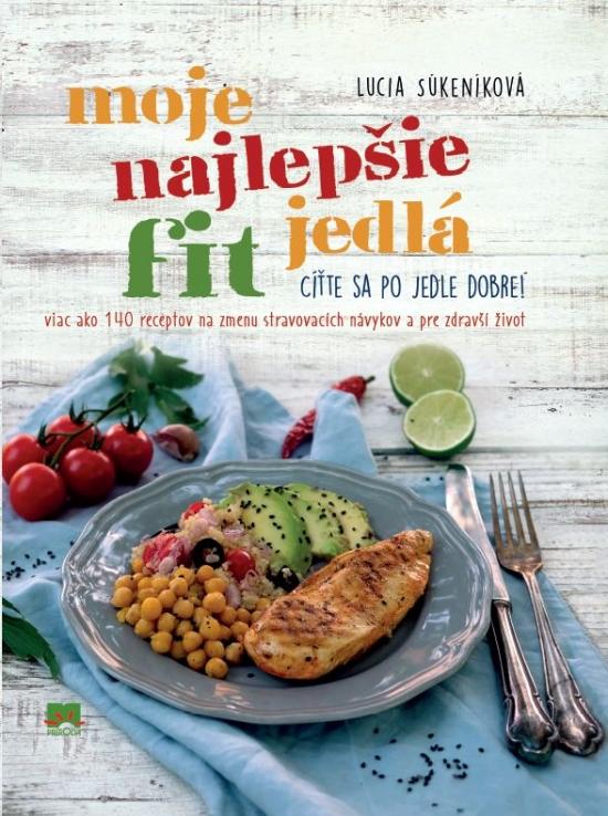Moje najlepšie FIT jedlá - Viac ako 140 receptov na zmenu stravovacích návykov a zdravší život - Lucia Súkeníková