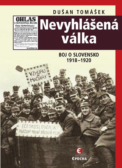 Nevyhlášená válka - Boj o Slovensko 1918-1920 - Tomášek Dušan