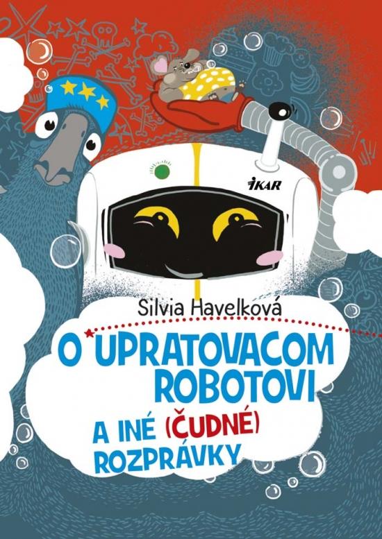 O upratovacom robotovi a iné (čudné) rozprávky - Silvia Havelková