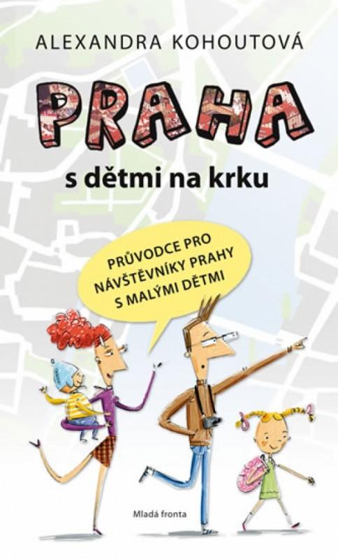 Praha s dětmi na krku - Průvodce pro návštěvníky Prahy s malými dětmi - Alexandra Kohoutová