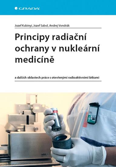 Principy radiační ochrany v nukleární medicíně a dalších oblastech práce s otevřenými radioaktivními látkami - Jozef Kubinyi, Jozef Sabol, Andrej Vond