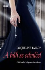 A bůh se odmlčel - Příběh osudové volby mezi vírou a láskou - Jacqueline Yallop
