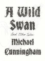A Wild Swan - Michael Cunningham