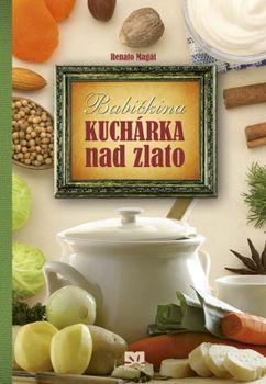 Babičkina kuchárka nad zlato - Renato Magát