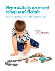 Hry a aktivity na rozvoj schopností dieťaťa - Petra Arslan Šinková