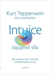 Intuice tajuplná síla - Jak vnímáme svůj vnitřní hlas a uskutečňujeme své sny - Kurt Tepperwein