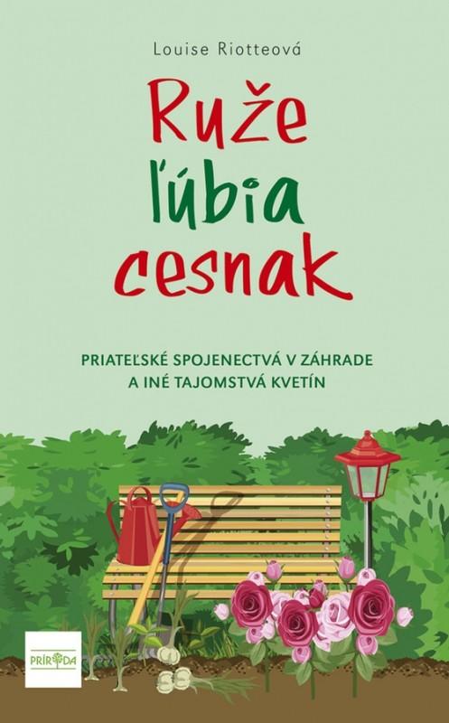 Ruže ľúbia cesnak, 2. vydanie - Priateľské spojenectvá v záhrade a iné tajomstvá kvetín - Louise Riotteová