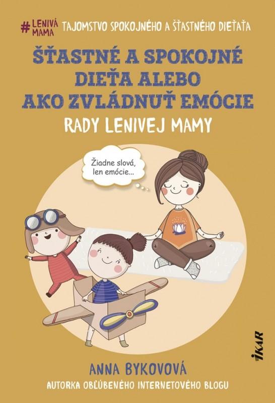 Šťastné a spokojné dieťa alebo ako zvládnuť emócie - Rady lenivej mamy - Anna Bykovová