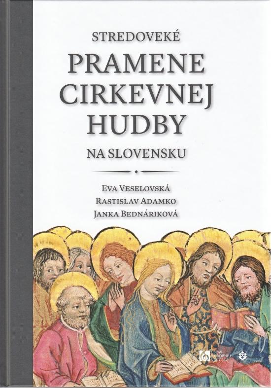 Stredoveké pramene cirkevnej hudby na Slovensku - Eva Veselovská, Rastislav Adamko a Janka Bednáriková