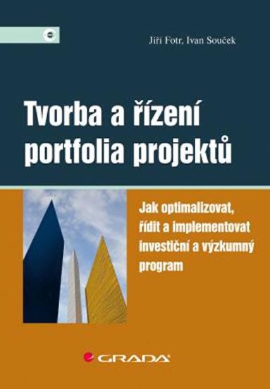 Tvorba a řízení portfolia projektů - Jak optimalizovat, řídit a implementovat investiční a výzkumný program - Jiří Fotr, Ivan Souček