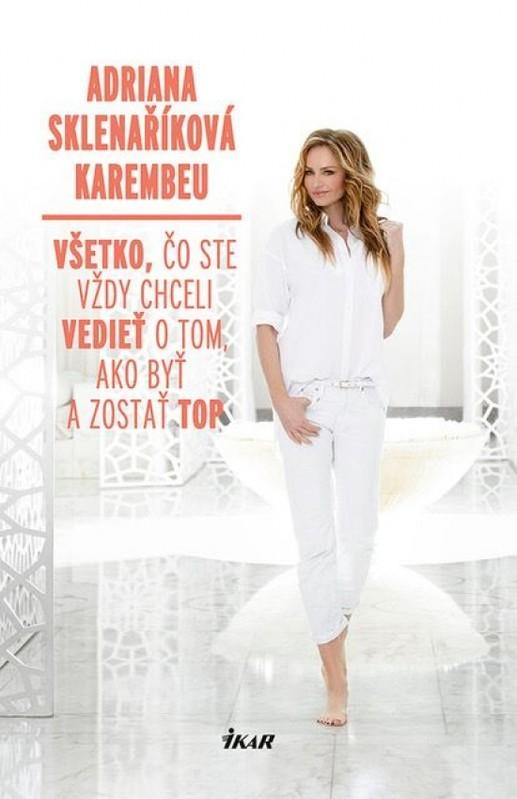Všetko, čo ste vždy chceli vedieť o tom, ako byť a zostať top - Adriana Sklenaříková - Karembeu