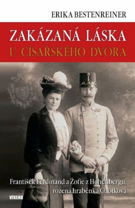 Zakázaná láska u císařského dvora - Franišek Ferdinand a Žofie z Hohenbergu, rozená hraběnka Chotková - Bestenreinerová Erika