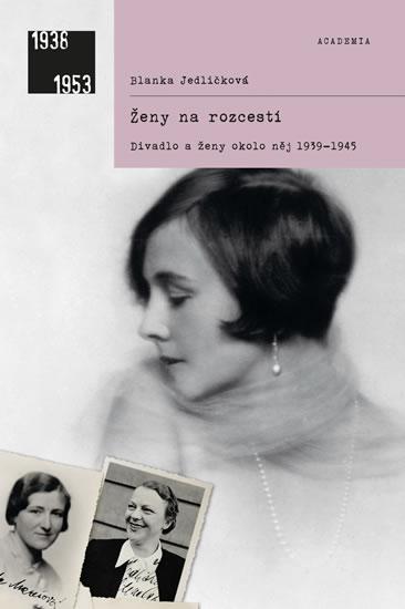 Ženy na rozcestí - Divadlo a ženy okolo něj 1939-1945 - 2.vydání - Blanka Jedličková