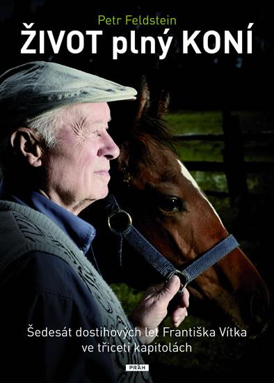 Život plný koní - Šedesát let Františka Vítka ve třiceti kapitolách - Petr Feldstein