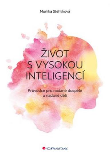 Život s vysokou inteligencí - Průvodce pro nadané dospělé a nadané děti - Monika Stehlíková